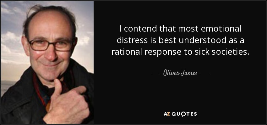 I contend that most emotional distress is best understood as a rational response to sick societies. - Oliver James