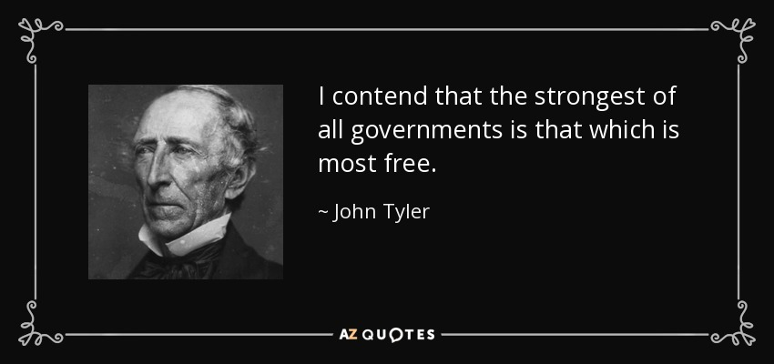 I contend that the strongest of all governments is that which is most free. - John Tyler
