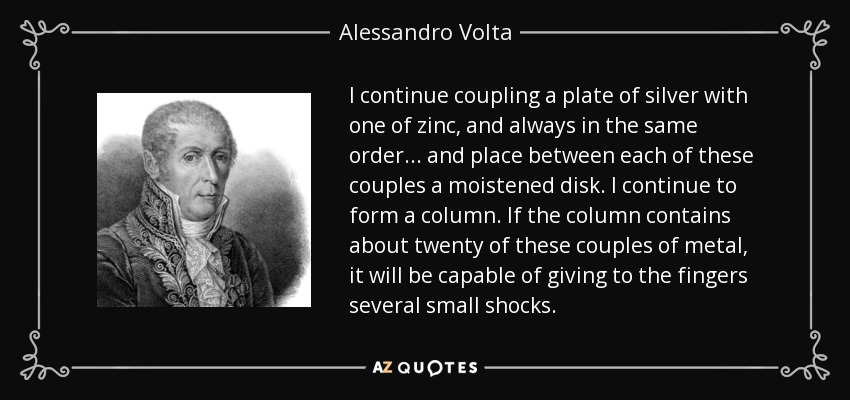 I continue coupling a plate of silver with one of zinc, and always in the same order... and place between each of these couples a moistened disk. I continue to form a column. If the column contains about twenty of these couples of metal, it will be capable of giving to the fingers several small shocks. - Alessandro Volta