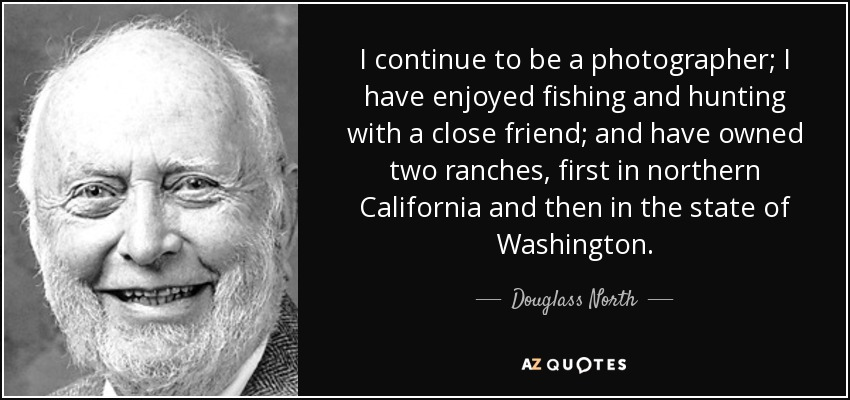 I continue to be a photographer; I have enjoyed fishing and hunting with a close friend; and have owned two ranches, first in northern California and then in the state of Washington. - Douglass North