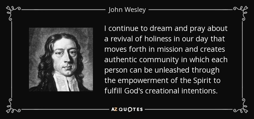 I continue to dream and pray about a revival of holiness in our day that moves forth in mission and creates authentic community in which each person can be unleashed through the empowerment of the Spirit to fulfill God's creational intentions. - John Wesley