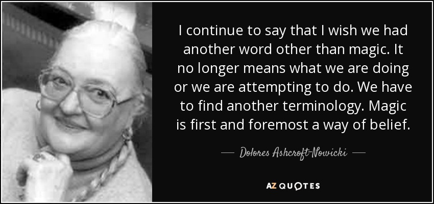 I continue to say that I wish we had another word other than magic. It no longer means what we are doing or we are attempting to do. We have to find another terminology. Magic is first and foremost a way of belief. - Dolores Ashcroft-Nowicki