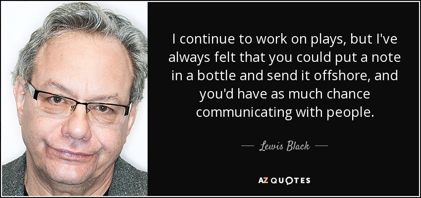 I continue to work on plays, but I've always felt that you could put a note in a bottle and send it offshore, and you'd have as much chance communicating with people. - Lewis Black