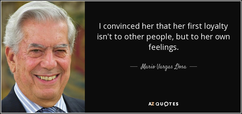 I convinced her that her first loyalty isn't to other people, but to her own feelings. - Mario Vargas Llosa