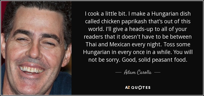 I cook a little bit. I make a Hungarian dish called chicken paprikash that's out of this world. I'll give a heads-up to all of your readers that it doesn't have to be between Thai and Mexican every night. Toss some Hungarian in every once in a while. You will not be sorry. Good, solid peasant food. - Adam Carolla