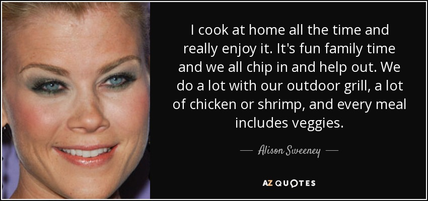 I cook at home all the time and really enjoy it. It's fun family time and we all chip in and help out. We do a lot with our outdoor grill, a lot of chicken or shrimp, and every meal includes veggies. - Alison Sweeney