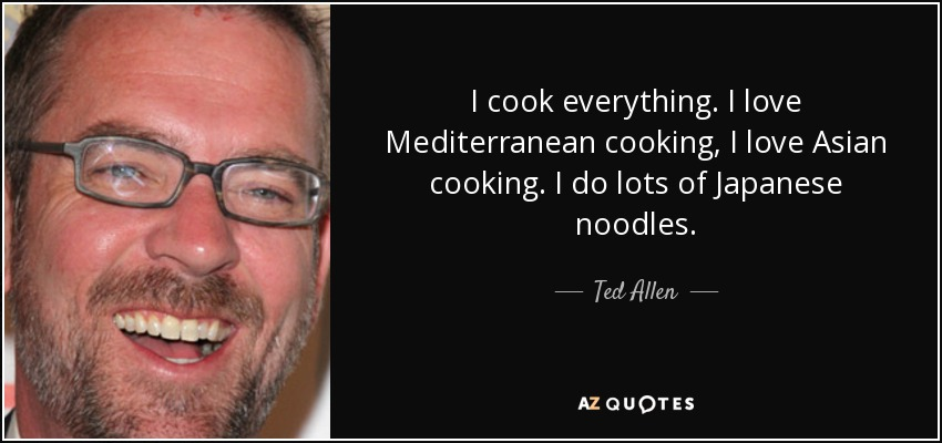 I cook everything. I love Mediterranean cooking, I love Asian cooking. I do lots of Japanese noodles. - Ted Allen