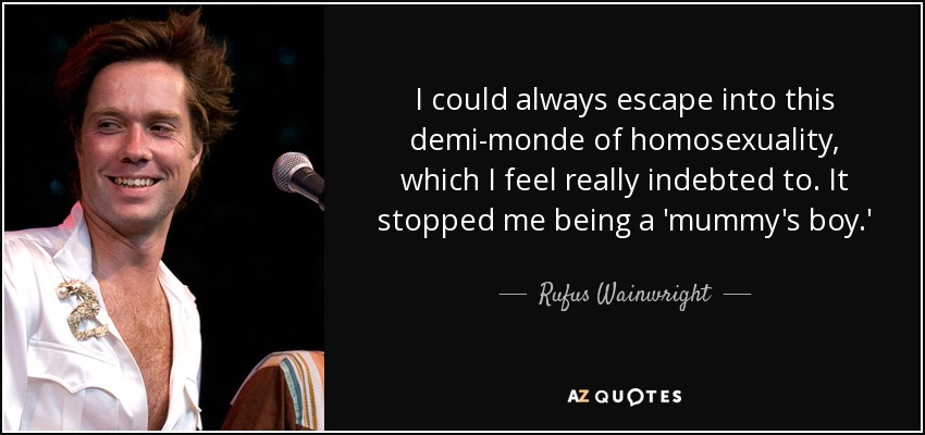 I could always escape into this demi-monde of homosexuality, which I feel really indebted to. It stopped me being a 'mummy's boy.' - Rufus Wainwright