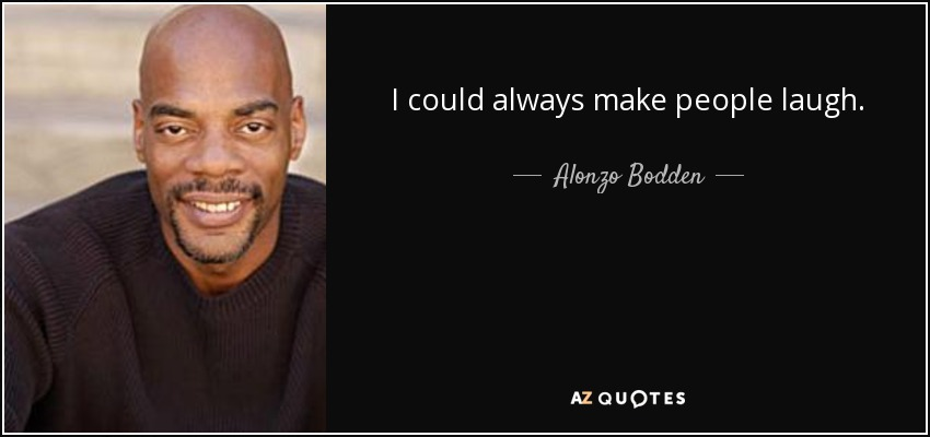 I could always make people laugh. - Alonzo Bodden