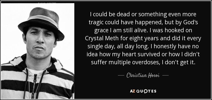 I could be dead or something even more tragic could have happened, but by God's grace I am still alive. I was hooked on Crystal Meth for eight years and did it every single day, all day long. I honestly have no idea how my heart survived or how I didn't suffer multiple overdoses, I don't get it. - Christian Hosoi