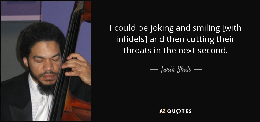 I could be joking and smiling [with infidels] and then cutting their throats in the next second. - Tarik Shah