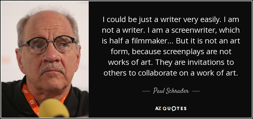 I could be just a writer very easily. I am not a writer. I am a screenwriter, which is half a filmmaker... But it is not an art form, because screenplays are not works of art. They are invitations to others to collaborate on a work of art. - Paul Schrader