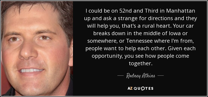 I could be on 52nd and Third in Manhattan up and ask a strange for directions and they will help you, that's a rural heart. Your car breaks down in the middle of Iowa or somewhere, or Tennessee where I'm from, people want to help each other. Given each opportunity, you see how people come together. - Rodney Atkins