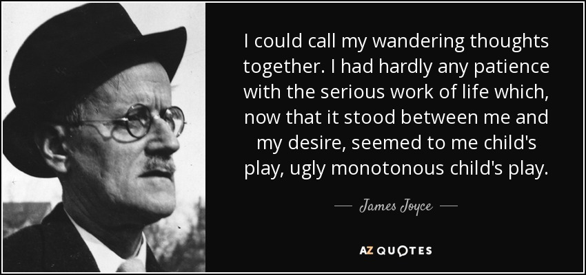 I could call my wandering thoughts together. I had hardly any patience with the serious work of life which, now that it stood between me and my desire, seemed to me child's play, ugly monotonous child's play. - James Joyce