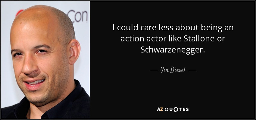 I could care less about being an action actor like Stallone or Schwarzenegger. - Vin Diesel