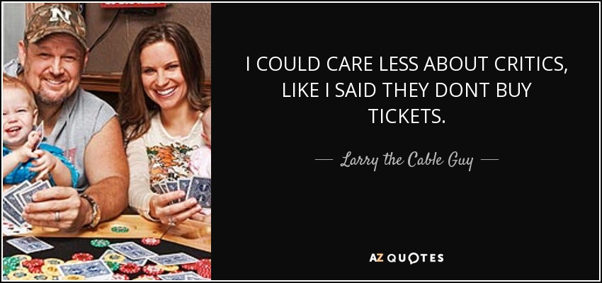 I COULD CARE LESS ABOUT CRITICS, LIKE I SAID THEY DONT BUY TICKETS. - Larry the Cable Guy