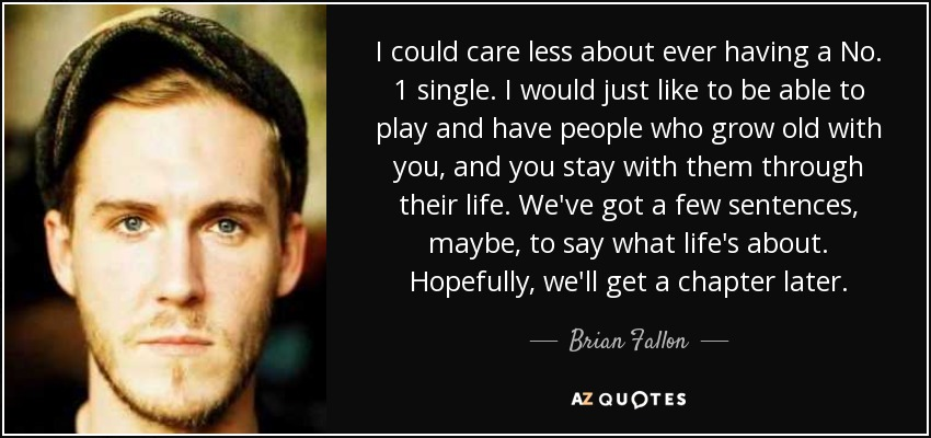 I could care less about ever having a No. 1 single. I would just like to be able to play and have people who grow old with you, and you stay with them through their life. We've got a few sentences, maybe, to say what life's about. Hopefully, we'll get a chapter later. - Brian Fallon