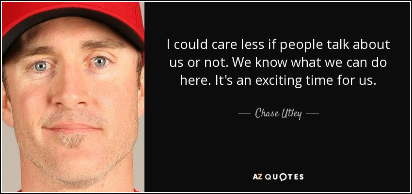 I could care less if people talk about us or not. We know what we can do here. It's an exciting time for us. - Chase Utley