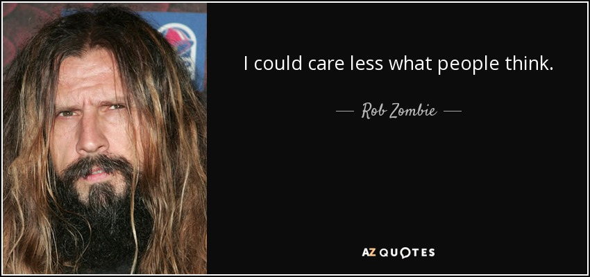 I could care less what people think. - Rob Zombie