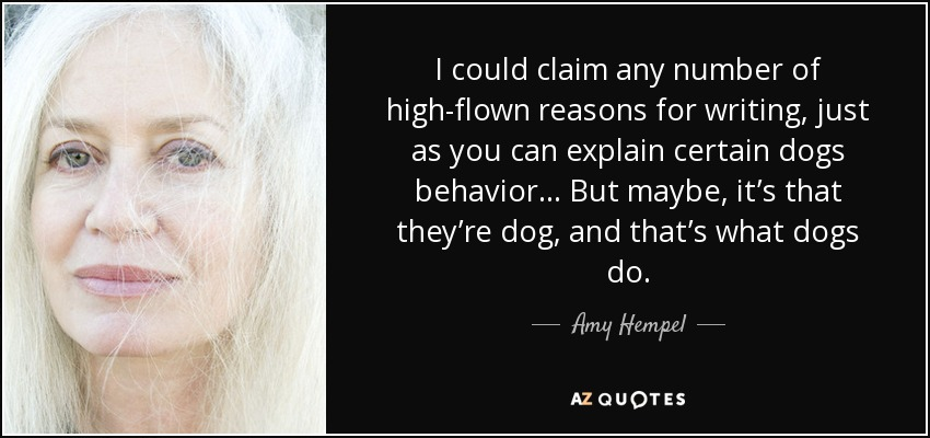 I could claim any number of high-flown reasons for writing, just as you can explain certain dogs behavior... But maybe, it's that they're dog, and that's what dogs do. - Amy Hempel