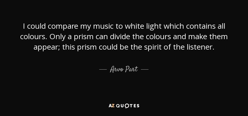 I could compare my music to white light which contains all colours. Only a prism can divide the colours and make them appear; this prism could be the spirit of the listener. - Arvo Part