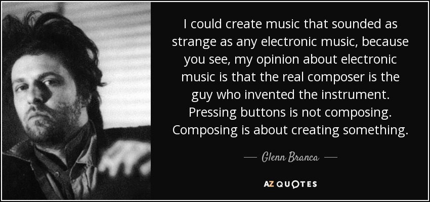 I could create music that sounded as strange as any electronic music, because you see, my opinion about electronic music is that the real composer is the guy who invented the instrument. Pressing buttons is not composing. Composing is about creating something. - Glenn Branca