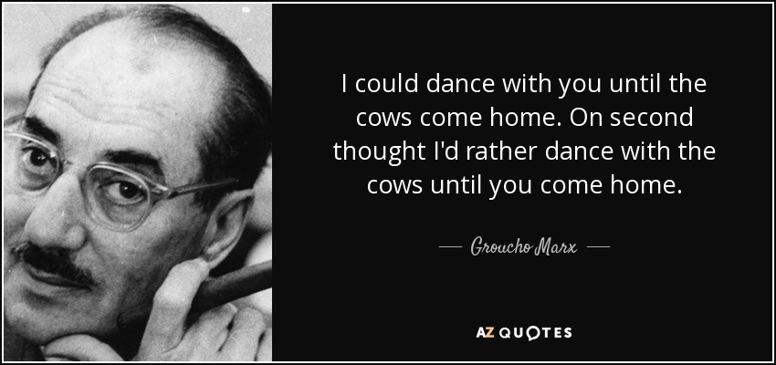 Groucho Marx Quote: I Could Dance With You Until The Cows
