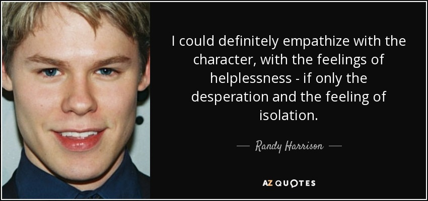 I could definitely empathize with the character, with the feelings of helplessness - if only the desperation and the feeling of isolation. - Randy Harrison