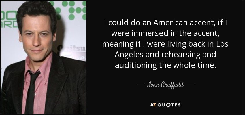 I could do an American accent, if I were immersed in the accent, meaning if I were living back in Los Angeles and rehearsing and auditioning the whole time. - Ioan Gruffudd