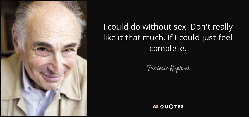 I could do without sex. Don't really like it that much. If I could just feel complete. - Frederic Raphael