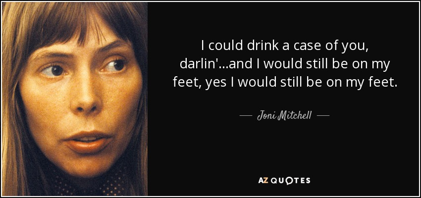 I could drink a case of you, darlin'...and I would still be on my feet, yes I would still be on my feet. - Joni Mitchell