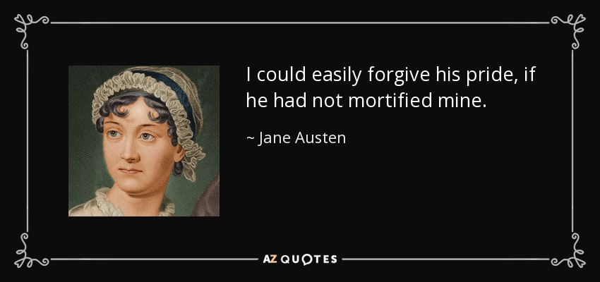 I could easily forgive his pride, if he had not mortified mine. - Jane Austen