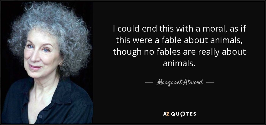 I could end this with a moral, as if this were a fable about animals, though no fables are really about animals. - Margaret Atwood