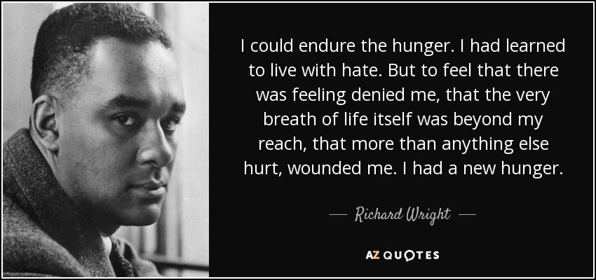 I could endure the hunger. I had learned to live with hate. But to feel that there was feeling denied me, that the very breath of life itself was beyond my reach, that more than anything else hurt, wounded me. I had a new hunger. - Richard Wright