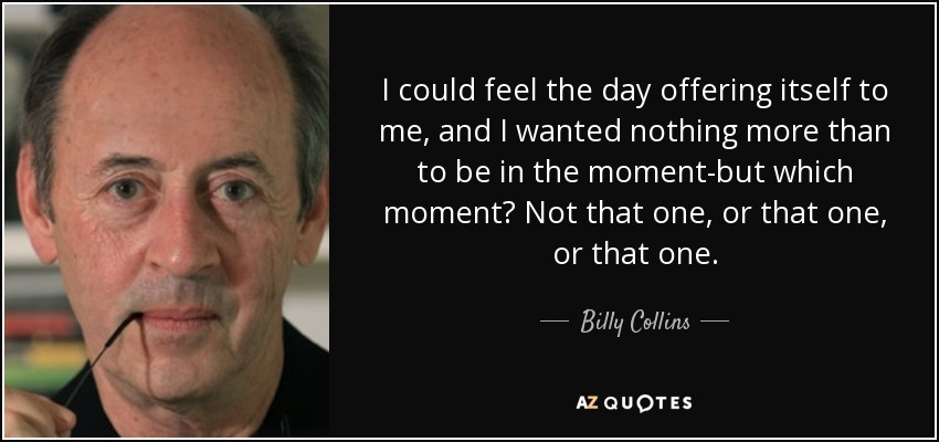 I could feel the day offering itself to me, and I wanted nothing more than to be in the moment-but which moment? Not that one, or that one, or that one. - Billy Collins