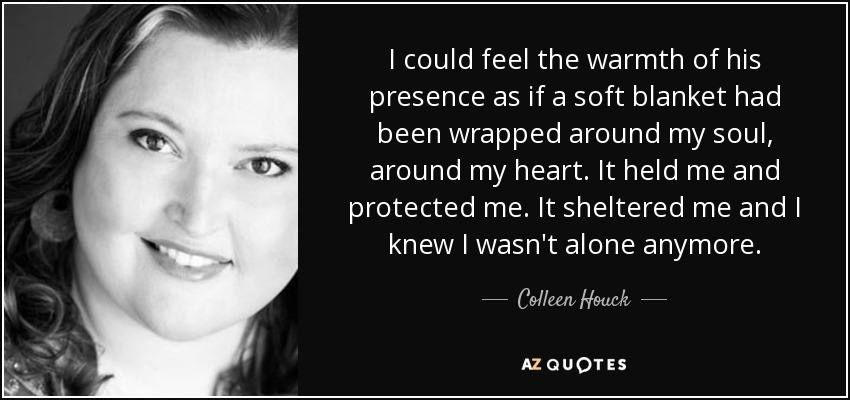 I could feel the warmth of his presence as if a soft blanket had been wrapped around my soul, around my heart. It held me and protected me. It sheltered me and I knew I wasn't alone anymore. - Colleen Houck