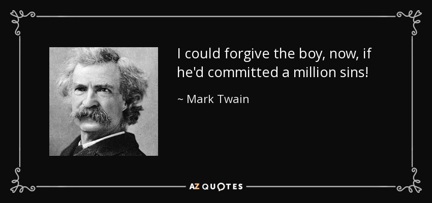 I could forgive the boy, now, if he'd committed a million sins! - Mark Twain
