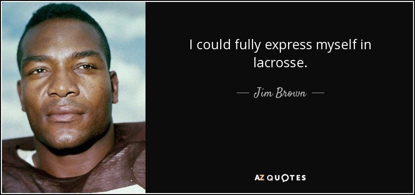 Jim Brown Lacrosse >> Jim Brown Quote I Could Fully Express Myself In Lacrosse
