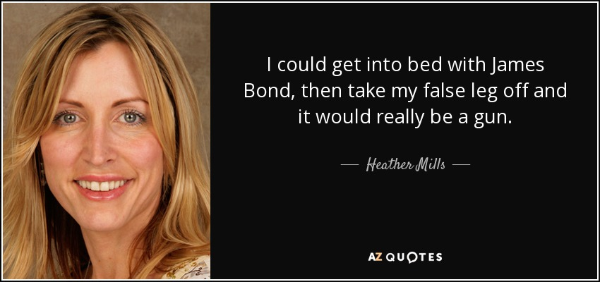 I could get into bed with James Bond, then take my false leg off and it would really be a gun. - Heather Mills