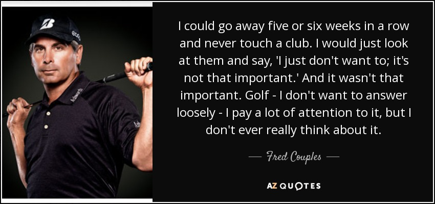 I could go away five or six weeks in a row and never touch a club. I would just look at them and say, 'I just don't want to; it's not that important.' And it wasn't that important. Golf - I don't want to answer loosely - I pay a lot of attention to it, but I don't ever really think about it. - Fred Couples