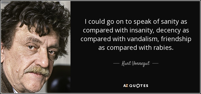 I could go on to speak of sanity as compared with insanity, decency as compared with vandalism, friendship as compared with rabies. - Kurt Vonnegut