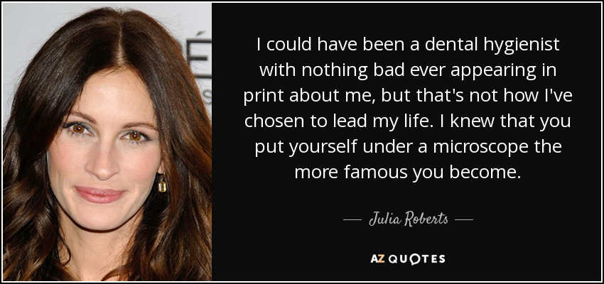 I could have been a dental hygienist with nothing bad ever appearing in print about me, but that's not how I've chosen to lead my life. I knew that you put yourself under a microscope the more famous you become. - Julia Roberts