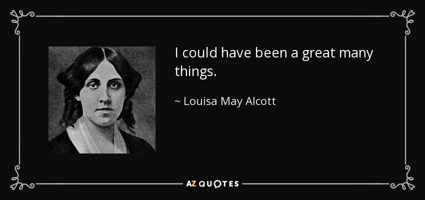 I could have been a great many things. - Louisa May Alcott