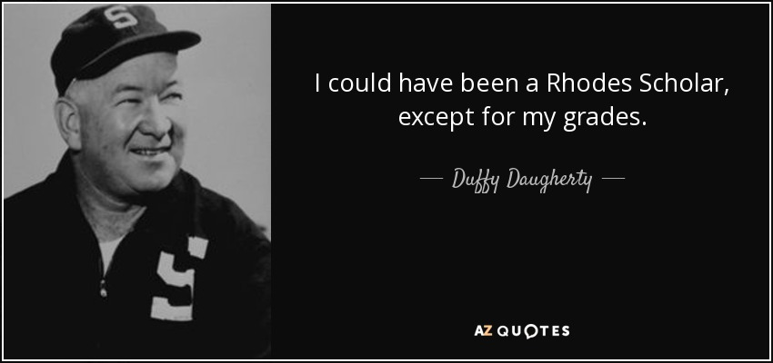 I could have been a Rhodes Scholar, except for my grades. - Duffy Daugherty