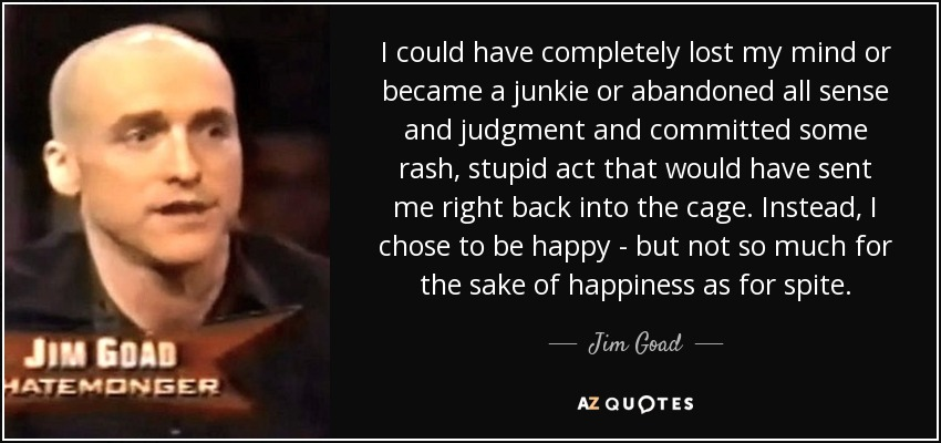 I could have completely lost my mind or became a junkie or abandoned all sense and judgment and committed some rash, stupid act that would have sent me right back into the cage. Instead, I chose to be happy - but not so much for the sake of happiness as for spite. - Jim Goad
