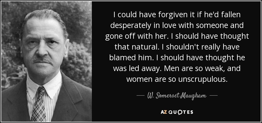 I could have forgiven it if he'd fallen desperately in love with someone and gone off with her. I should have thought that natural. I shouldn't really have blamed him. I should have thought he was led away. Men are so weak, and women are so unscrupulous. - W. Somerset Maugham