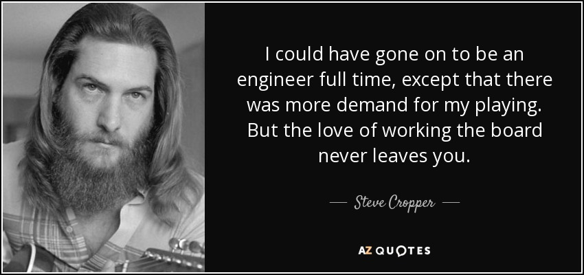 I could have gone on to be an engineer full time, except that there was more demand for my playing. But the love of working the board never leaves you. - Steve Cropper