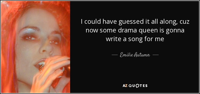 I could have guessed it all along, cuz now some drama queen is gonna write a song for me - Emilie Autumn