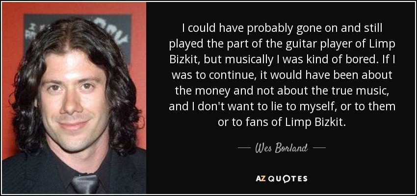 I could have probably gone on and still played the part of the guitar player of Limp Bizkit, but musically I was kind of bored. If I was to continue, it would have been about the money and not about the true music, and I don't want to lie to myself, or to them or to fans of Limp Bizkit. - Wes Borland