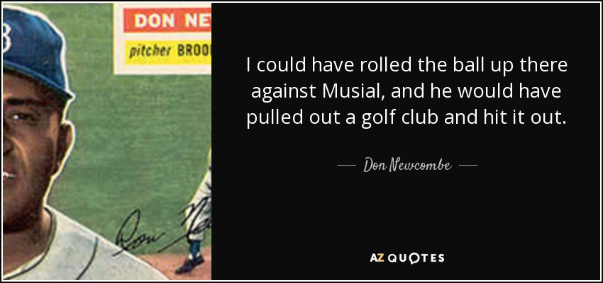 I could have rolled the ball up there against Musial, and he would have pulled out a golf club and hit it out. - Don Newcombe